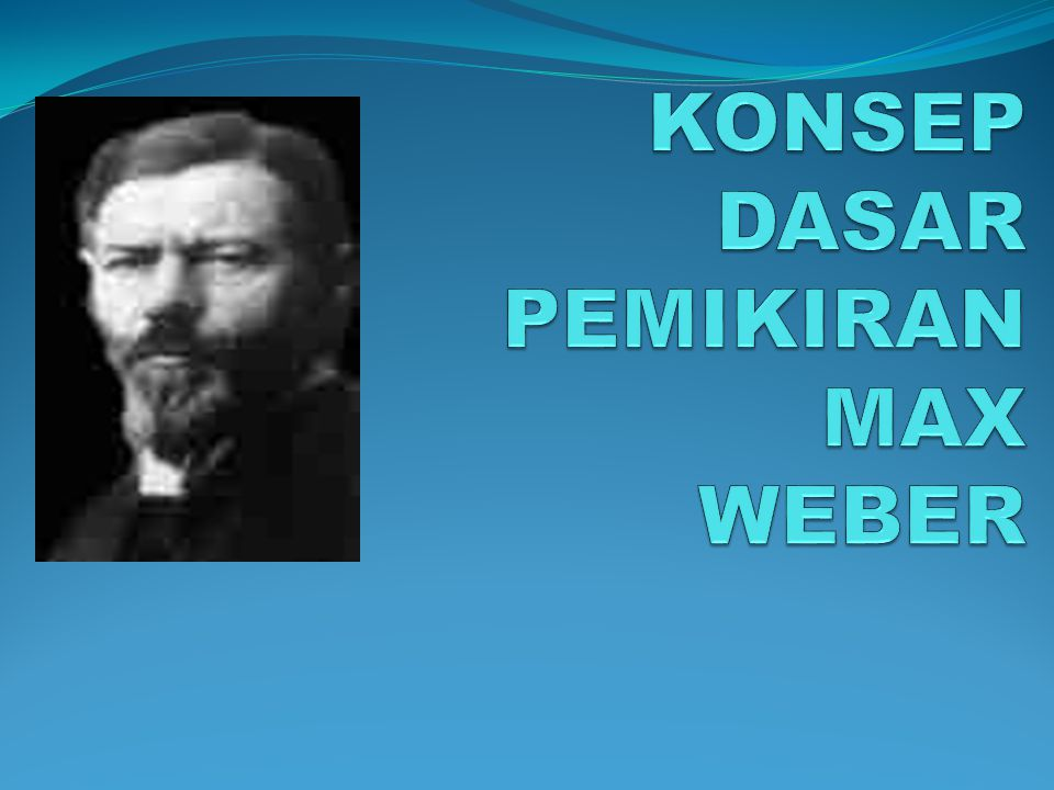 KONSEP DASAR PEMIKIRAN MAX WEBER