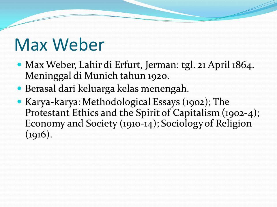 Max Weber Max Weber, Lahir di Erfurt, Jerman: tgl. 21 April 1864. Meninggal di Munich tahun 1920. Berasal dari keluarga kelas menengah.