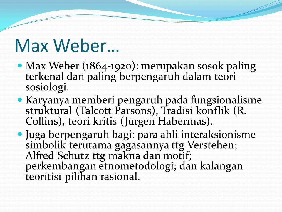 Max Weber… Max Weber (1864-1920): merupakan sosok paling terkenal dan paling berpengaruh dalam teori sosiologi.