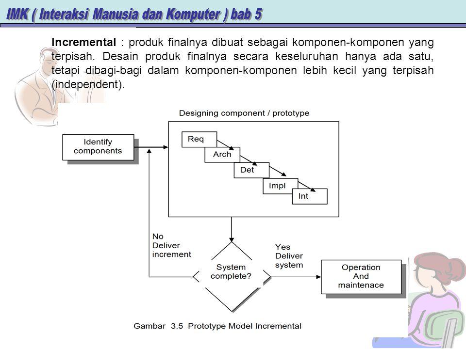 Incremental : produk finalnya dibuat sebagai komponen-komponen yang terpisah.
