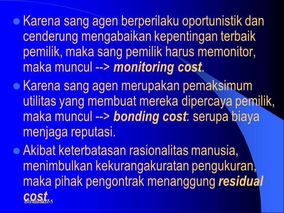 Karena sang agen berperilaku oportunistik dan cenderung mengabaikan kepentingan terbaik pemilik, maka sang pemilik harus memonitor, maka muncul --> monitoring cost.