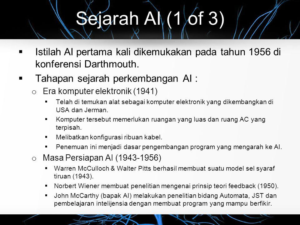 Sejarah AI (1 of 3) Istilah AI pertama kali dikemukakan pada tahun 1956 di konferensi Darthmouth. Tahapan sejarah perkembangan AI :
