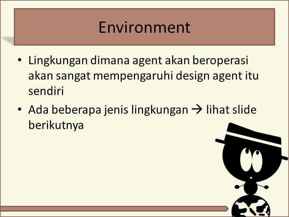 Environment Lingkungan dimana agent akan beroperasi akan sangat mempengaruhi design agent itu sendiri.
