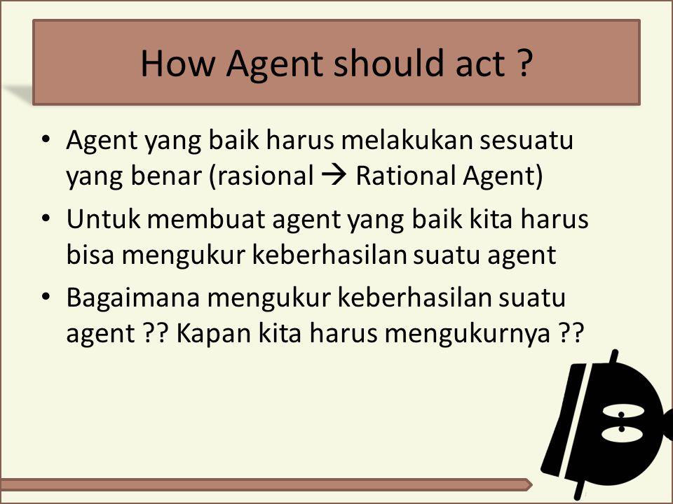 How Agent should act Agent yang baik harus melakukan sesuatu yang benar (rasional  Rational Agent)