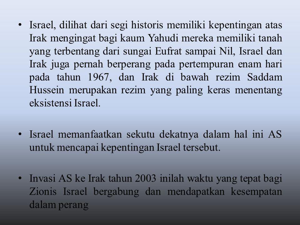 Israel, dilihat dari segi historis memiliki kepentingan atas Irak mengingat bagi kaum Yahudi mereka memiliki tanah yang terbentang dari sungai Eufrat sampai Nil, Israel dan Irak juga pernah berperang pada pertempuran enam hari pada tahun 1967, dan Irak di bawah rezim Saddam Hussein merupakan rezim yang paling keras menentang eksistensi Israel.