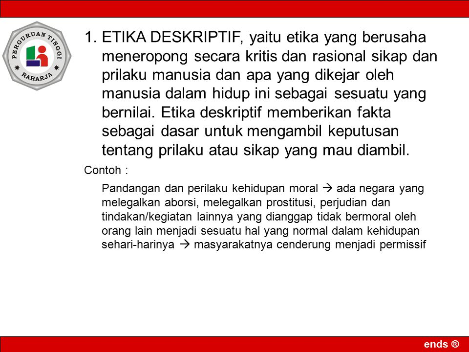 ETIKA DESKRIPTIF, yaitu etika yang berusaha meneropong secara kritis dan rasional sikap dan prilaku manusia dan apa yang dikejar oleh manusia dalam hidup ini sebagai sesuatu yang bernilai. Etika deskriptif memberikan fakta sebagai dasar untuk mengambil keputusan tentang prilaku atau sikap yang mau diambil.