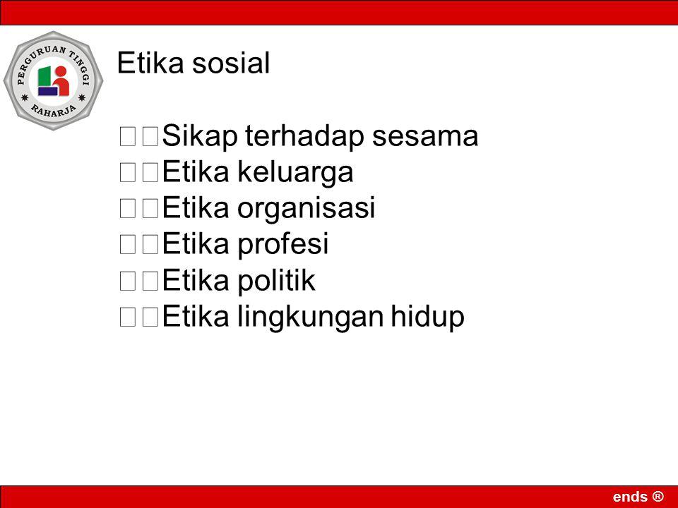 Etika sosial Sikap terhadap sesama. Etika keluarga. Etika organisasi. Etika profesi. Etika politik.