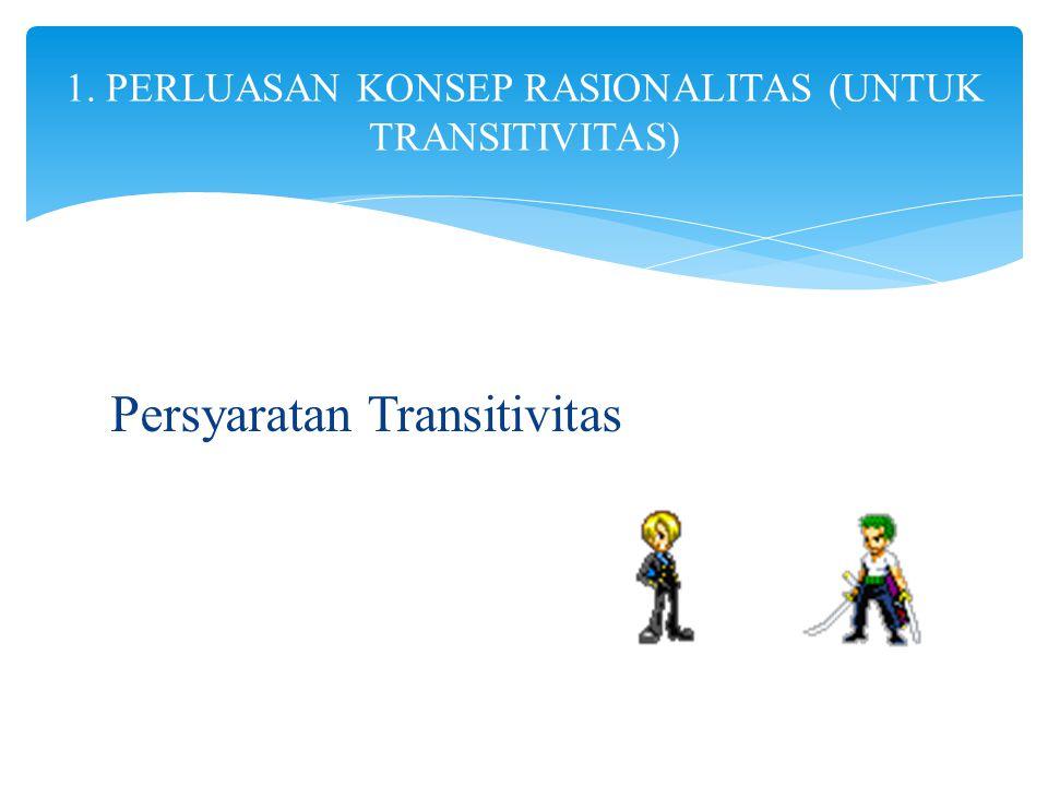 1. PERLUASAN KONSEP RASIONALITAS (UNTUK TRANSITIVITAS)