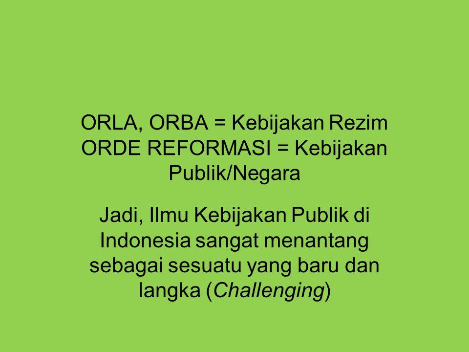 ORLA, ORBA = Kebijakan Rezim ORDE REFORMASI = Kebijakan Publik/Negara