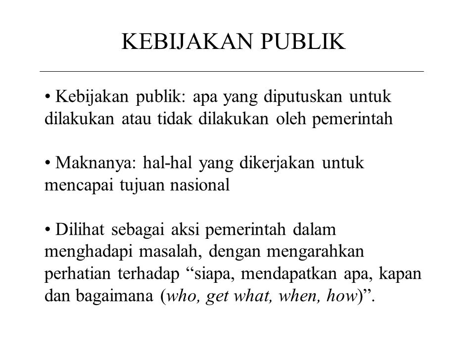 KEBIJAKAN PUBLIK Kebijakan publik: apa yang diputuskan untuk dilakukan atau tidak dilakukan oleh pemerintah.
