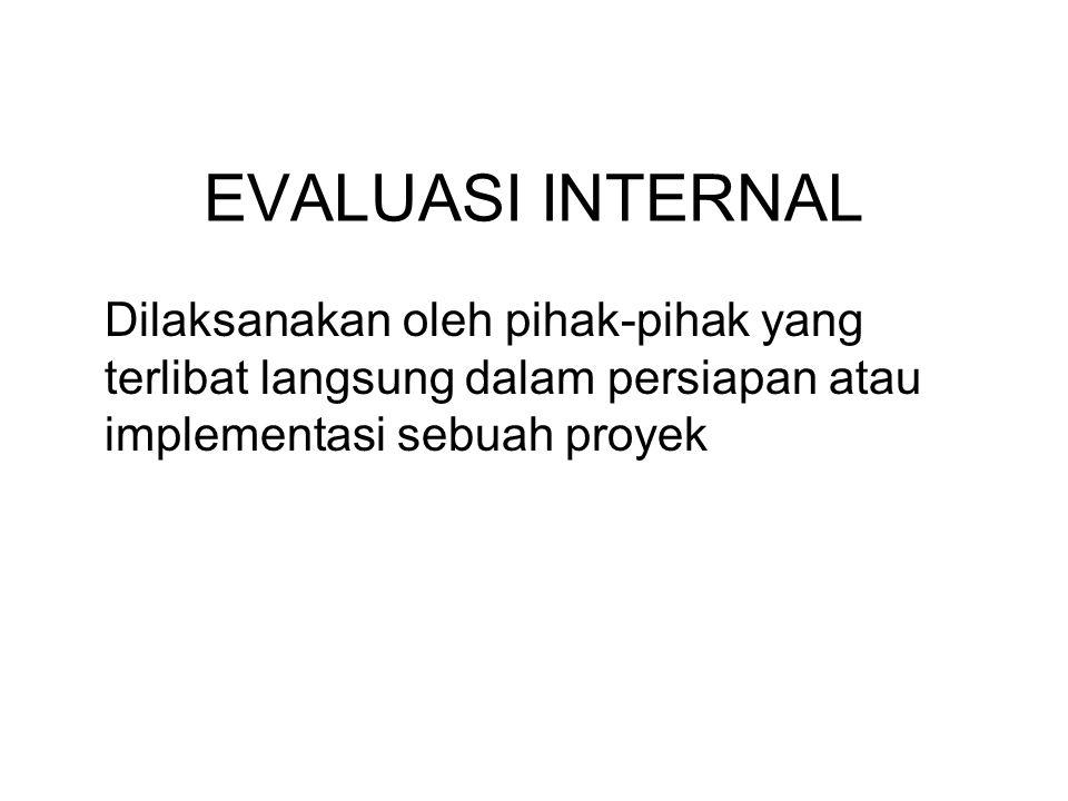 EVALUASI INTERNAL Dilaksanakan oleh pihak-pihak yang terlibat langsung dalam persiapan atau implementasi sebuah proyek.