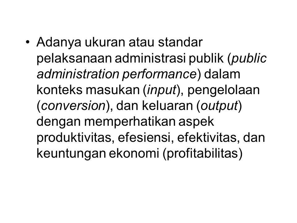Adanya ukuran atau standar pelaksanaan administrasi publik (public administration performance) dalam konteks masukan (input), pengelolaan (conversion), dan keluaran (output) dengan memperhatikan aspek produktivitas, efesiensi, efektivitas, dan keuntungan ekonomi (profitabilitas)