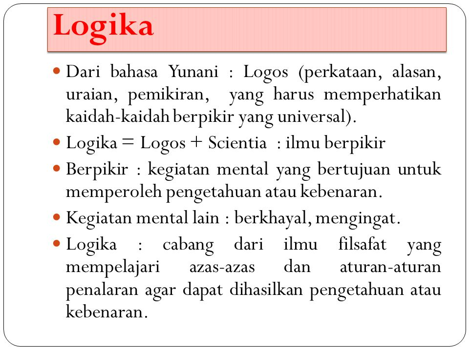 Logika Dari bahasa Yunani : Logos (perkataan, alasan, uraian, pemikiran, yang harus memperhatikan kaidah-kaidah berpikir yang universal).