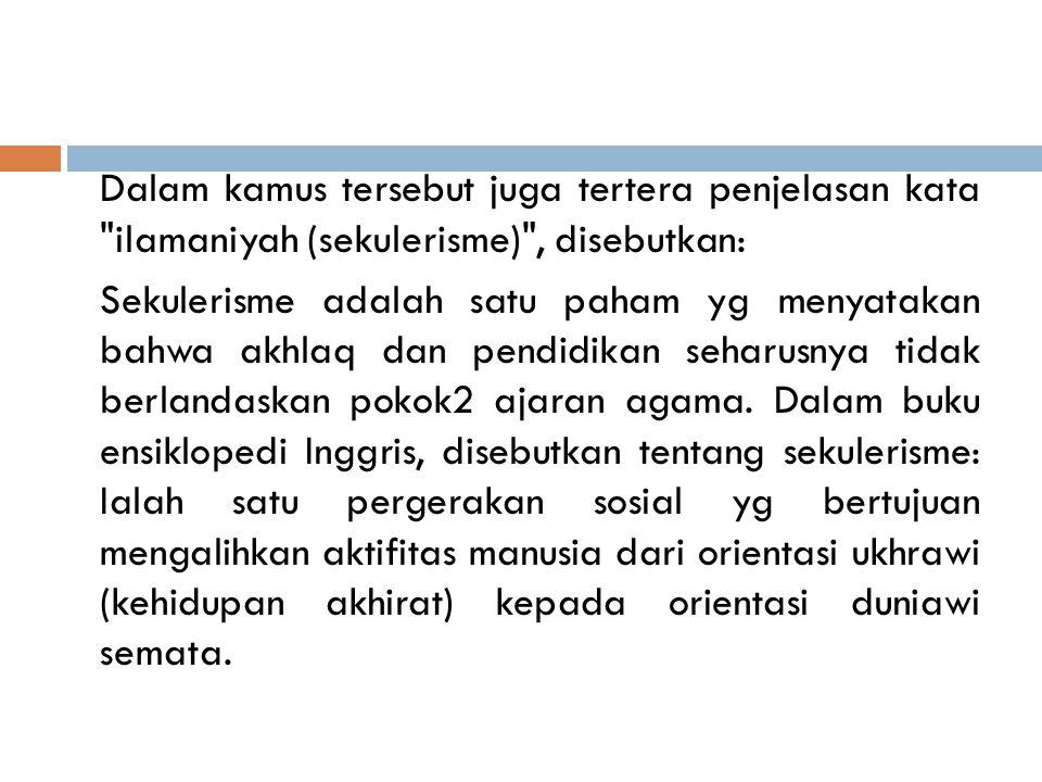 Dalam kamus tersebut juga tertera penjelasan kata ilamaniyah (sekulerisme) , disebutkan: Sekulerisme adalah satu paham yg menyatakan bahwa akhlaq dan pendidikan seharusnya tidak berlandaskan pokok2 ajaran agama.