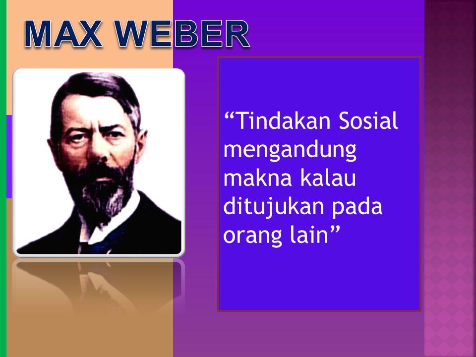 MAX WEBER Tindakan Sosial mengandung makna kalau ditujukan pada orang lain