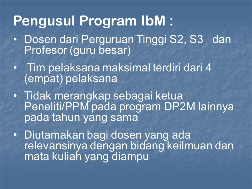 Pengusul Program IbM : Dosen dari Perguruan Tinggi S2, S3 dan Profesor (guru besar) Tim pelaksana maksimal terdiri dari 4 (empat) pelaksana.
