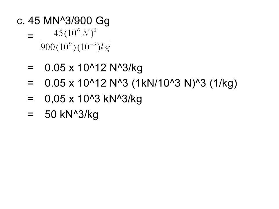 c. 45 MN^3/900 Gg = = 0.05 x 10^12 N^3/kg. = 0.05 x 10^12 N^3 (1kN/10^3 N)^3 (1/kg) = 0,05 x 10^3 kN^3/kg.