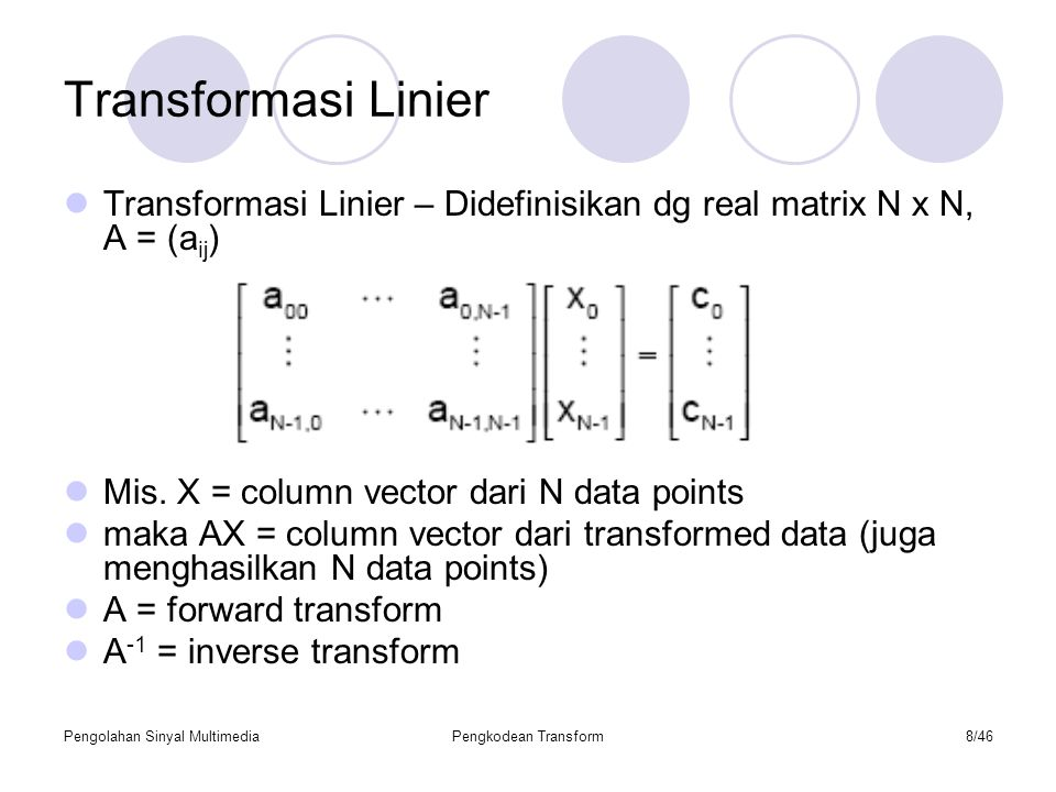 Transformasi Linier Transformasi Linier – Didefinisikan dg real matrix N x N, A = (aij) Mis. X = column vector dari N data points.