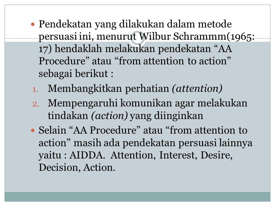 Pendekatan yang dilakukan dalam metode persuasi ini, menurut Wilbur Schrammm(1965: 17) hendaklah melakukan pendekatan AA Procedure atau from attention to action sebagai berikut :