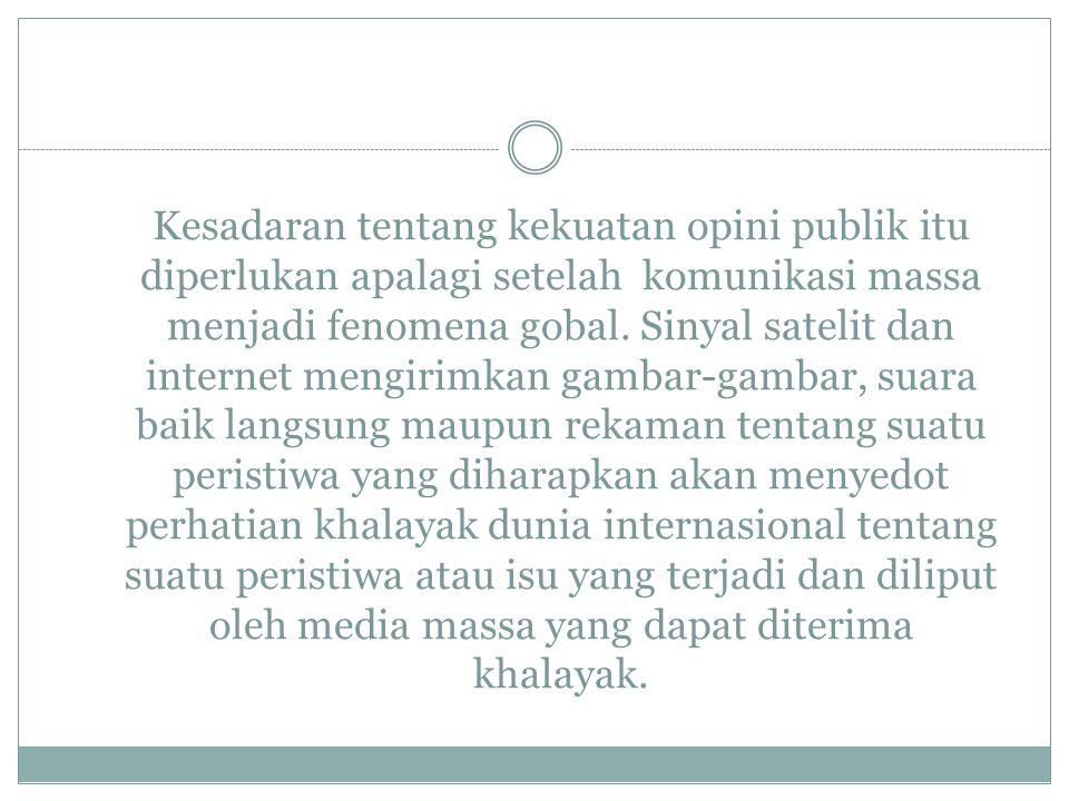 Kesadaran tentang kekuatan opini publik itu diperlukan apalagi setelah komunikasi massa menjadi fenomena gobal.