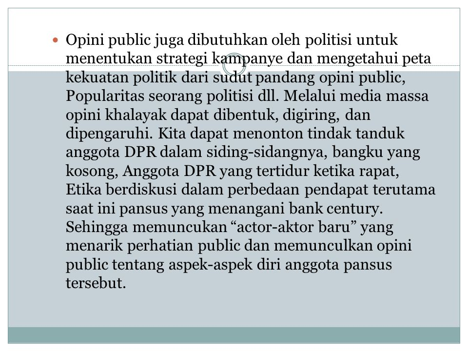 Opini public juga dibutuhkan oleh politisi untuk menentukan strategi kampanye dan mengetahui peta kekuatan politik dari sudut pandang opini public, Popularitas seorang politisi dll.