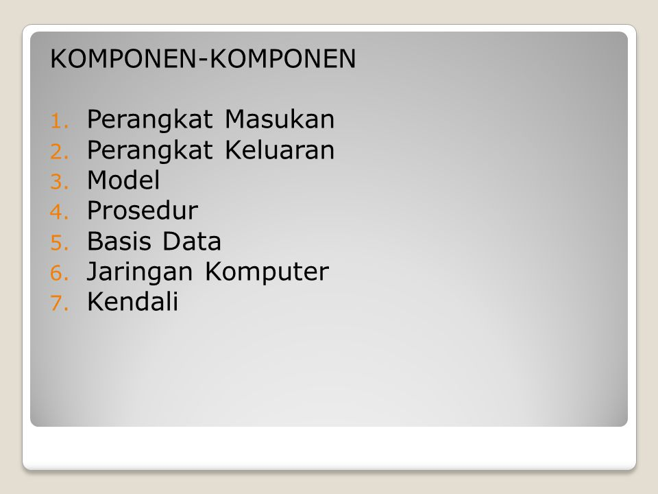 KOMPONEN-KOMPONEN Perangkat Masukan. Perangkat Keluaran. Model. Prosedur. Basis Data. Jaringan Komputer.