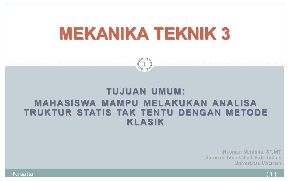 MEKANIKA TEKNIK 3 Tujuan Umum: