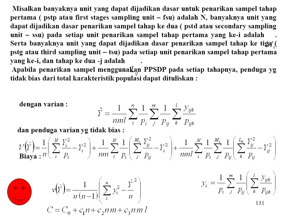 Misalkan banyaknya unit yang dapat dijadikan dasar untuk penarikan sampel tahap pertama ( pstp atau first stages sampling unit – fsu) adalah N, banyaknya unit yang dapat dijadikan dasar penarikan sampel tahap ke dua ( pstd atau secondary sampling unit – ssu) pada setiap unit penarikan sampel tahap pertama yang ke-i adalah . Serta banyaknya unit yang dapat dijadikan dasar penarikan sampel tahap ke tiga ( pstg atau third sampling unit – tsu) pada setiap unit penarikan sampel tahap pertama yang ke-i, dan tahap ke dua -j adalah .