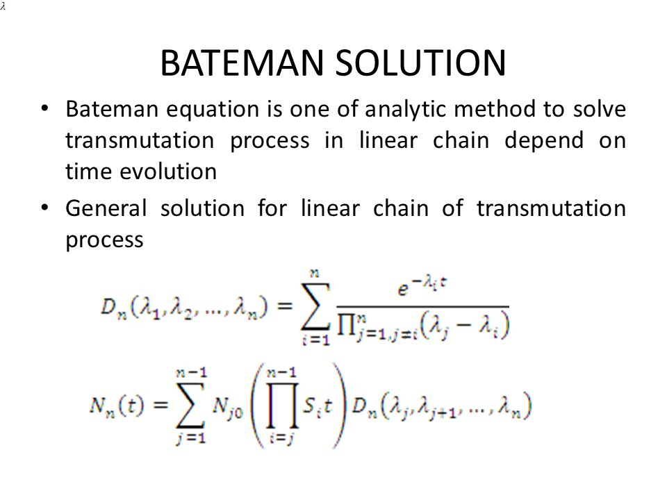 BATEMAN SOLUTION Bateman equation is one of analytic method to solve transmutation process in linear chain depend on time evolution.