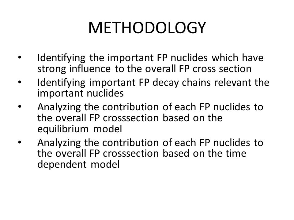METHODOLOGY Identifying the important FP nuclides which have strong influence to the overall FP cross section.