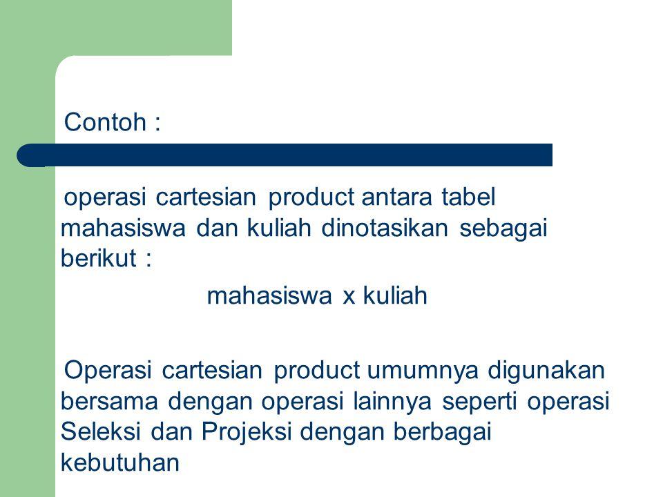 Contoh : operasi cartesian product antara tabel mahasiswa dan kuliah dinotasikan sebagai berikut : mahasiswa x kuliah.
