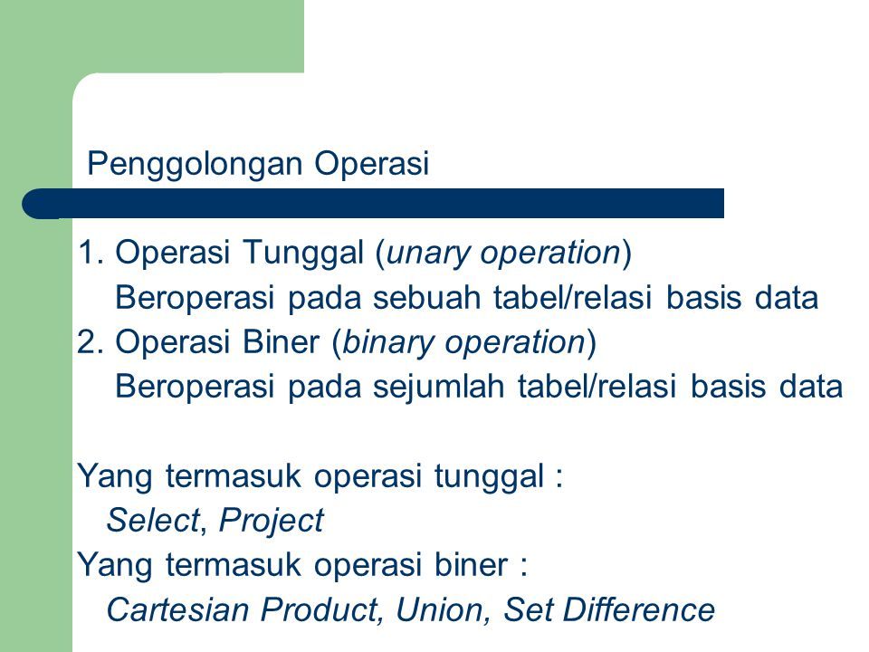 Penggolongan Operasi 1. Operasi Tunggal (unary operation) Beroperasi pada sebuah tabel/relasi basis data.