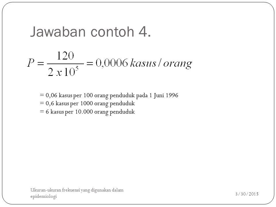 Jawaban contoh 4. = 0,06 kasus per 100 orang penduduk pada 1 Juni 1996