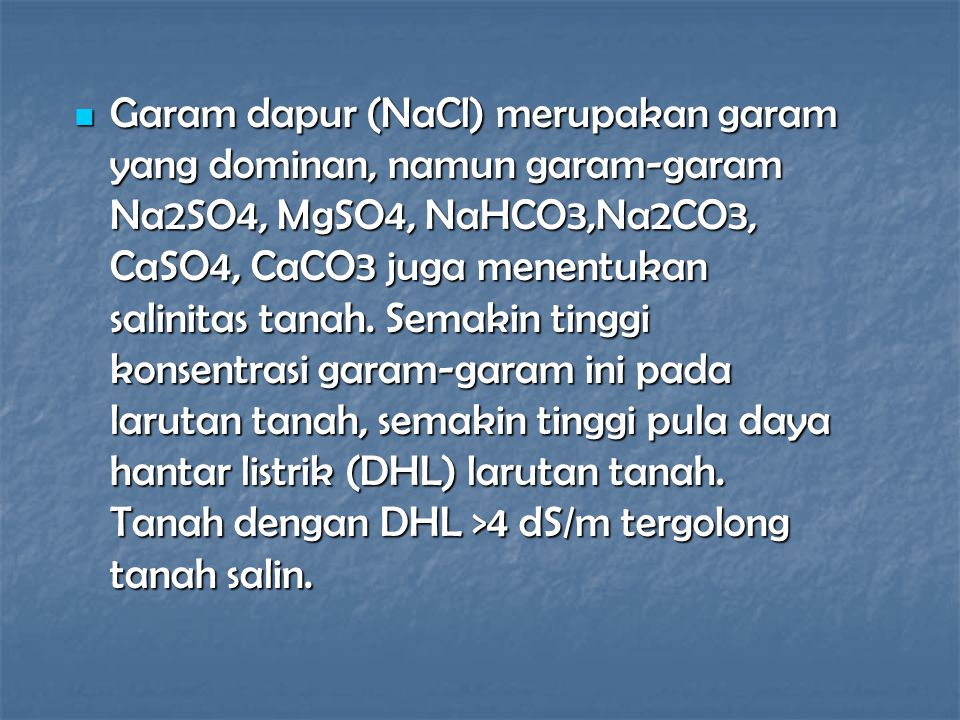 Garam dapur (NaCl) merupakan garam yang dominan, namun garam-garam Na2SO4, MgSO4, NaHCO3,Na2CO3, CaSO4, CaCO3 juga menentukan salinitas tanah.