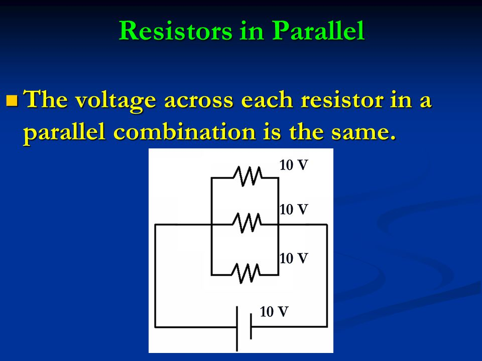 Resistors in Parallel The voltage across each resistor in a parallel combination is the same. 10 V
