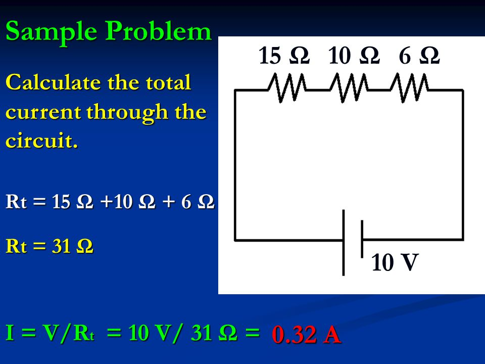 Sample Problem 10 V. 15 Ω. 10 Ω. 6 Ω. Calculate the total current through the circuit. Rt = 15 Ω +10 Ω + 6 Ω.