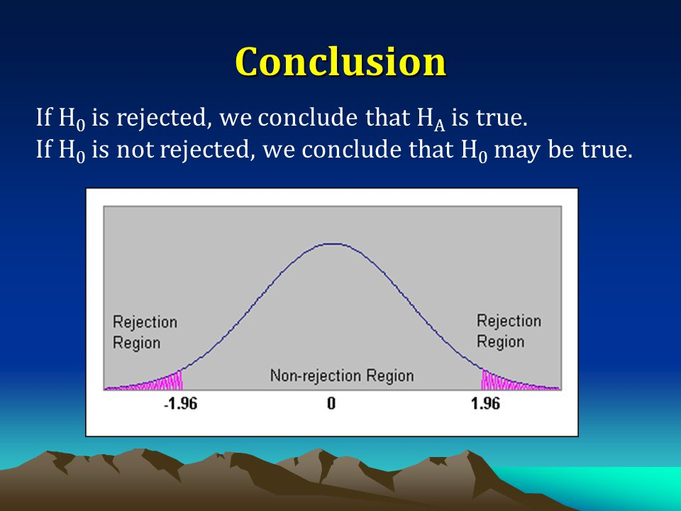 Conclusion If H0 is rejected, we conclude that HA is true.