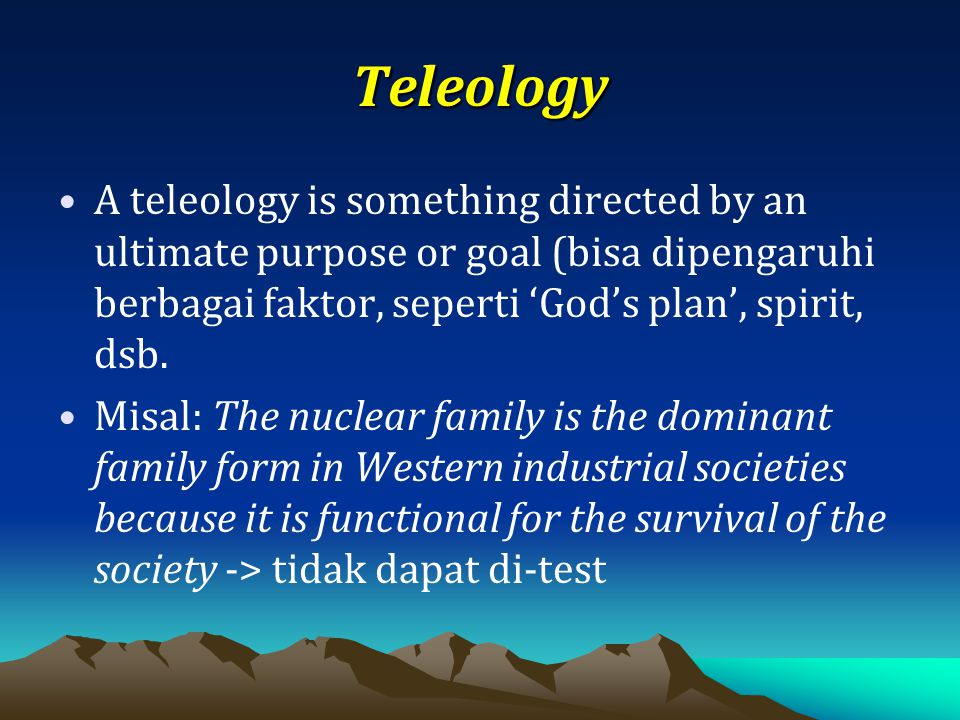 Teleology A teleology is something directed by an ultimate purpose or goal (bisa dipengaruhi berbagai faktor, seperti 'God's plan', spirit, dsb.