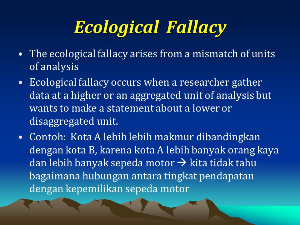 Ecological Fallacy The ecological fallacy arises from a mismatch of units of analysis.
