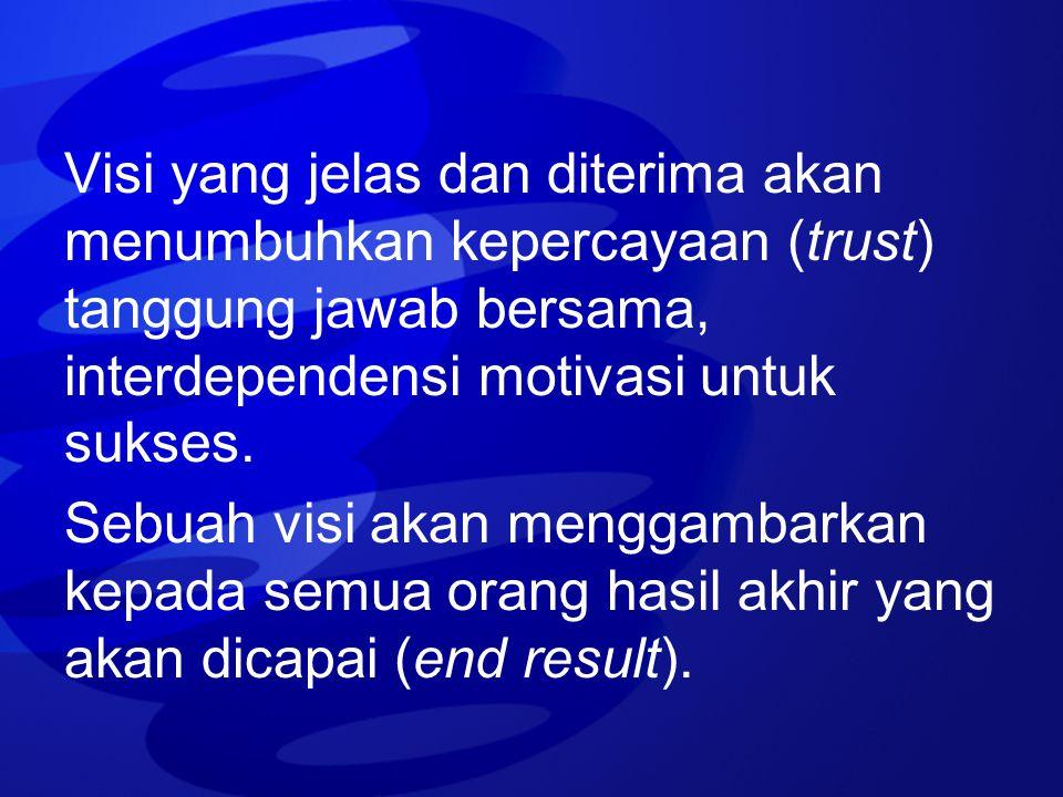 Visi yang jelas dan diterima akan menumbuhkan kepercayaan (trust) tanggung jawab bersama, interdependensi motivasi untuk sukses.