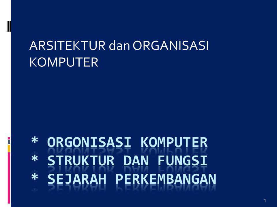 * ORGonisasi Komputer * STRUKTUR dan FUNGSI * Sejarah Perkembangan