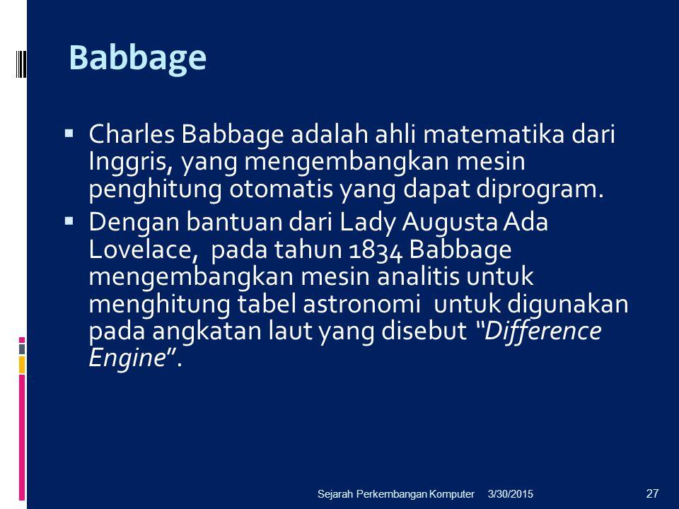 Babbage Charles Babbage adalah ahli matematika dari Inggris, yang mengembangkan mesin penghitung otomatis yang dapat diprogram.