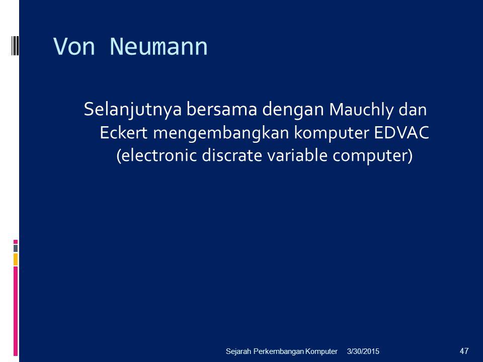 Von Neumann Selanjutnya bersama dengan Mauchly dan Eckert mengembangkan komputer EDVAC (electronic discrate variable computer)
