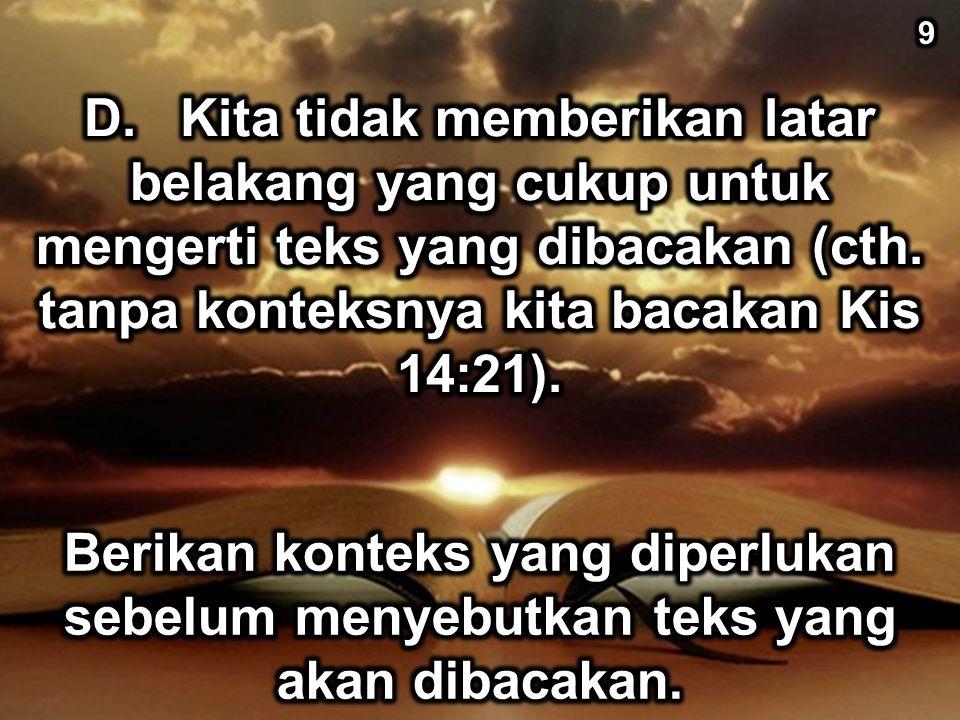 9 D. Kita tidak memberikan latar belakang yang cukup untuk mengerti teks yang dibacakan (cth. tanpa konteksnya kita bacakan Kis 14:21).