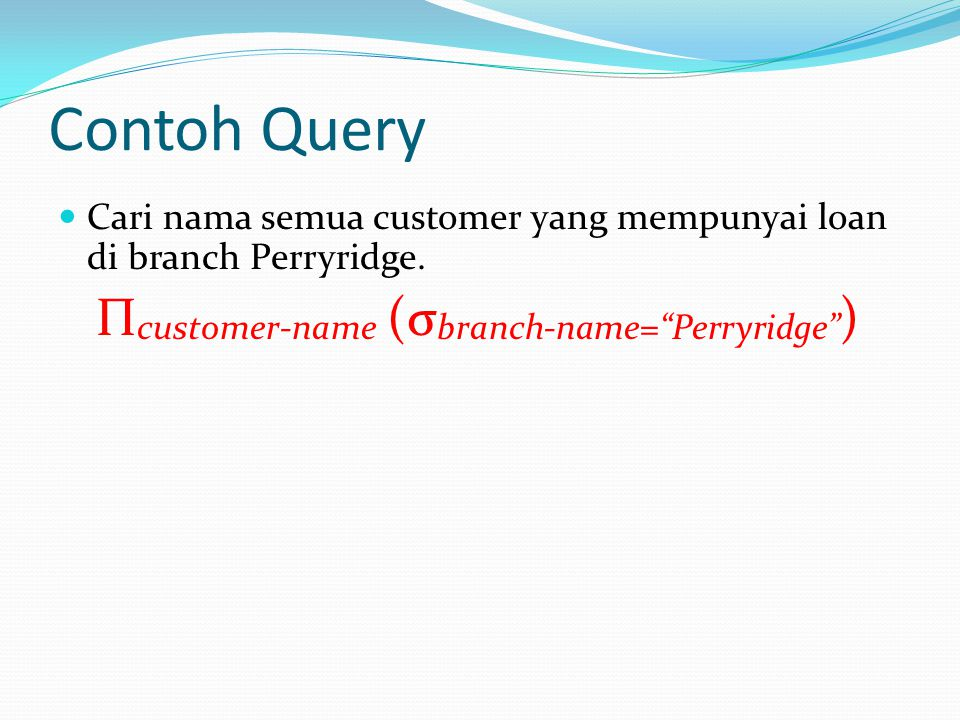 Contoh Query Cari nama semua customer yang mempunyai loan di branch Perryridge.