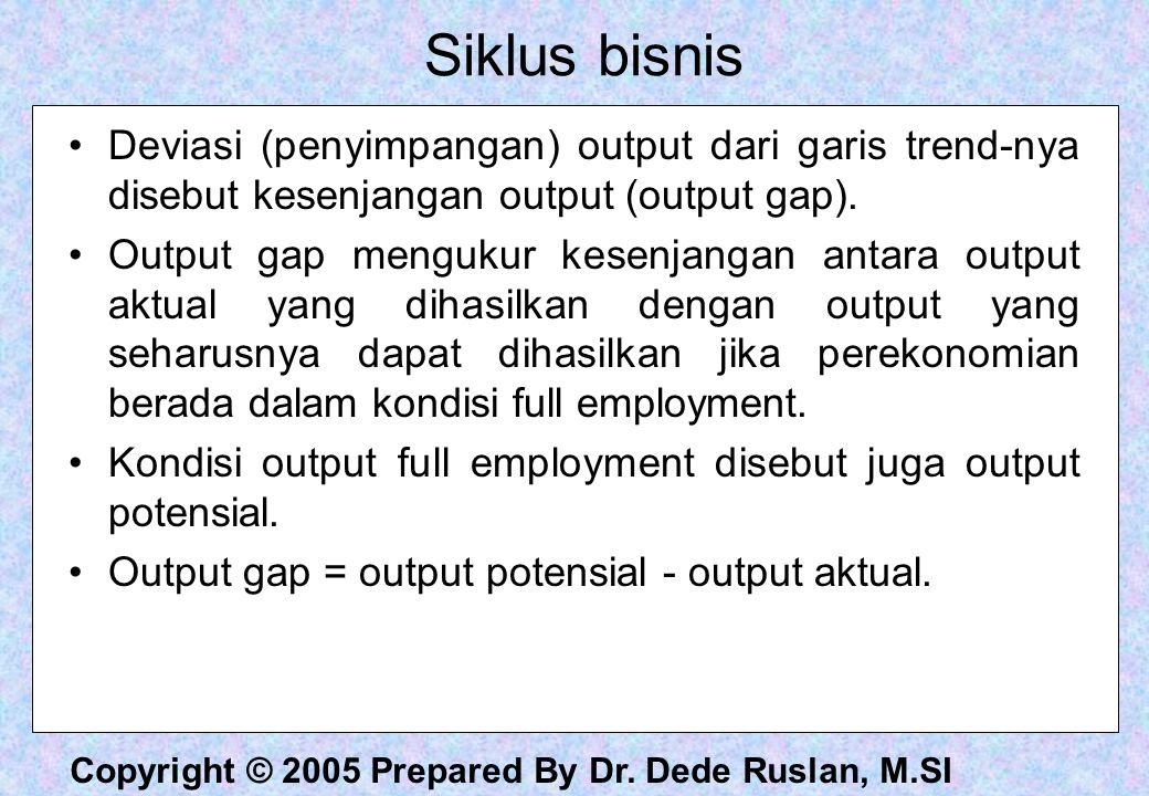 Siklus bisnis Deviasi (penyimpangan) output dari garis trend-nya disebut kesenjangan output (output gap).