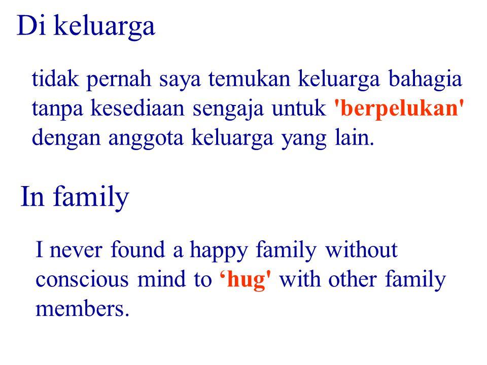 Di keluarga tidak pernah saya temukan keluarga bahagia tanpa kesediaan sengaja untuk berpelukan dengan anggota keluarga yang lain.