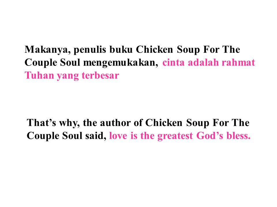 Makanya, penulis buku Chicken Soup For The Couple Soul mengemukakan, cinta adalah rahmat Tuhan yang terbesar