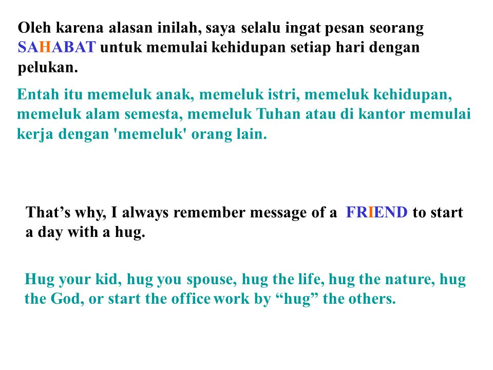 Oleh karena alasan inilah, saya selalu ingat pesan seorang SAHABAT untuk memulai kehidupan setiap hari dengan pelukan.