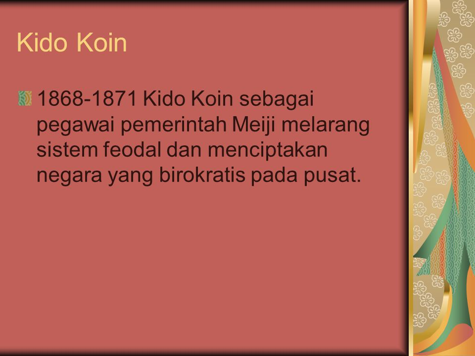 Kido Koin 1868-1871 Kido Koin sebagai pegawai pemerintah Meiji melarang sistem feodal dan menciptakan negara yang birokratis pada pusat.